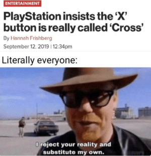 X to doubt: ENTERTAINMENT  PlayStation insists the 'X'  button is really called 'Cross'  By Hannah Frishberg  September 12, 2019 12:34pm  Literally everyone:  O reject your reality and  substitute my own. X to doubt