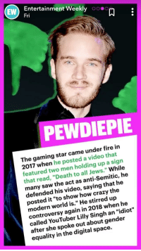 """Crazy, Fire, and Saw: Entertainment Weekly 00.0  Fri  EW  PEWDIEPIE  The gaming star came under fire in  2017 when he posted a video that  featured two men holding up a sign  that read, """"Death to all Jews."""" While  many saw the act as anti-Semitic, he  defended his video, saying that he  posted it """"to show how crazy the  modern world is."""" He stirred up  controversy again in 2018 when he  called YouTuber Lilly Singh an """"idiot  after she spoke out about gender  equality in the digital space."""