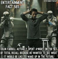 Be Like, Future, and Memes: ENTERTAINMENTTRUEFACTS  ENTERTAINMENT  FACT 581  COLIN FARRELL ACTUALLY SPENT A NIGHT ON THE SET  OF TOTAL RECALL BECAUSE HE WANTED TO SEE WHAT  IT WOULD BE LIKE TO WAKE UP IN THE FUTURE If you were making a movie on a futuristic set, would you want to stay the night? TotalRecall