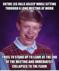 Why me?: ENTIRE LEG FALLS ASLEEP WHILE SITTING  THROUGH ALONG MEETING AT WORK  TRIESTO STANDUP TO LEAVE ATTHE END  OF THE MEETING ANDIMMEDIATELY  COLLAPSES TO THE FLOOR Why me?