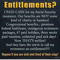 Memes, Vacation, and Outrageous: Entitlements?  I PAID CASH for my Social Security  insurance. Our benefits are NOT some  kind of charity or handout!  Congressional benefits.. premium  federal healthcare, outrageous retirement  packages, 67 paid holidays, three weeks  paid vacation, unlimited paid sick days!  Now THAT'S welfare!  And they have the nerve to call my  retirement an entitlement???  Repost if you are sick and tired of their crap!  Brick