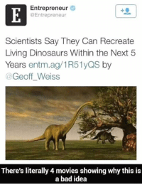 Bad, Memes, and Movies: Entrepreneur  @Entrepreneur  Scientists Say They Can Recreate  Living Dinosaurs Within the Next 5  Years entm.ag/1R51yQS by  @Geoff_Weiss  There's literally 4 movies showing why this is  a bad idea