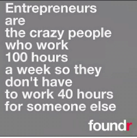 Memes, Entrepreneur, and 🤖: Entrepreneurs  are  the crazy people  who work  100 hours  a week so they  don't have  to work 40 hours  for someone else  found That's us!
