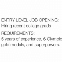 recent: ENTRY LEVEL JOB OPENING:  Hiring recent college grads  REQUIREMENTS:  5 years of experience, 6 Olympic  gold medals, and superpowers