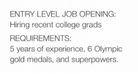 College, Experience, and Superpowers: ENTRY LEVEL JOB OPENING:  Hiring recent college grads  REQUIREMENTS:  5 years of experience, 6 Olympic  gold medals, and superpowers. <p>Entry Level Job Explained.</p>