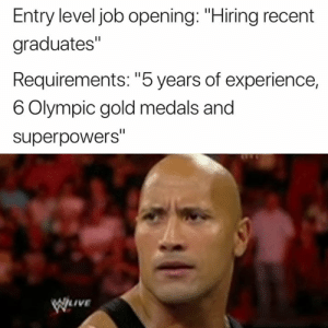 "Experience, Superpowers, and Gold: Entry level job opening: ""Hiring recent  graduates""  Requirements: ""5 years of experience,  6 Olympic gold medals and  superpowers""  WILIVE 😭😂"