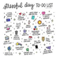 """Stressful day to-do list  1 go outside 2 eat something healthy 3 call a friend 4 slow down 5 find a dog 6 tell someone """"I love you"""" 7 listen to happy songs 8 trash negative thoughts 9 wear something comfy 10 don't over book 11 compliment yourself 12 take timeout — https://t.co/aAV4Iuek6K: entul day To-DO LIST  o LISTEN  TO HAPPY  WRITE ABOUT  HOW YOU FEEL .  よ、SONGS  SOMEONE°  1, I LOVE YOU""""  WHATS  WORKING  ヤ  TAKEA  SOMETHING 0  M OUTSIDE  o DDG 。, TIMEOUT A  (v2 °  DRINK .  WEAR  SOMETHING  REMEMBER 。  HOW FAR  COMFY .  TRASH WARM TEA YOU'VE COME*  THOUGHTSタDONT  1 ° NEGATIVE  23  AT  PRETTY ART  V A FRIEND  COMPLIMENT*  o YOURSELF  BE  · KEEP IT IN .。  CONSIDER HOwYOUROWN  YOU'RE LUCKY  PERSPECTIVE  CHEERLEADER  2  0 Stressful day to-do list  1 go outside 2 eat something healthy 3 call a friend 4 slow down 5 find a dog 6 tell someone """"I love you"""" 7 listen to happy songs 8 trash negative thoughts 9 wear something comfy 10 don't over book 11 compliment yourself 12 take timeout — https://t.co/aAV4Iuek6K"""