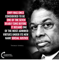 Memes, Justice, and Thomas Sowell: ENVY WAS ONCE  CONSIDERED TO BE  ONE OF THE SEVEN  DEADLY SINS BEFORE  IT BECAME ONE  OF THE MOST ADMIRED  VIRTUES UNDER ITS NEW  NAME SOCIAL JUSTICE  THOMAS SOWELL  TURNING  POINT USA Leftists Are FILLED With Envy... #BigGovSucks