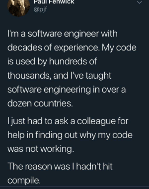Short story: enwick  @pjf  I'm a software engineer with  decades of experience. My code  is used by hundreds of  thousands, and I've taught  software engineering in over a  dozen countries.  just had to aska colleague for  help in finding out why my code  was not working.  The reason was I hadn't hit  compile Short story