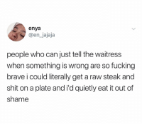 Fucking, Shit, and Brave: enya  @en_jajaja  people who can just tell the waitress  when something is wrong are so fucking  brave i could literally get a raw steak and  shit on a plate and i'd quietly eat it out of  shame Waitress: how is it Me: (through vomit & tears) ᵖᵉʳᶠᵉᶜᵗ
