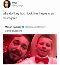 Lmao fr tho: enya  @en_jajaja  why do they both look like theyre in so  much pain  Mason Ramsey@theMasonRamsey  Congratulations Lmao fr tho