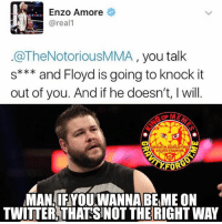 I'm not really a fan of MMA-UFC-Bellator or all of that stuff, but if Enzo wants to die, I'm sure there are other ways that would be more comfortable. enzoamore wrestling prowrestling professionalwrestling meme wrestlingmemes wwememes wwe nxt raw mondaynightraw sdlive smackdownlive tna impactwrestling totalnonstopaction impactonpop boundforglory bfg xdivision njpw newjapanprowrestling roh ringofhonor luchaunderground pwg: Enzo Amore  areal  OThe Notorious MMA, you talk  s and Floyd is going to knock it  out of you. And if he doesn't, l will.  GRAUITV FORGOT ME  On InSTAGRAm  FOR  MAN IFYOUWANNABEME ON  TWITTER THATSNOT THERIGHTWAY I'm not really a fan of MMA-UFC-Bellator or all of that stuff, but if Enzo wants to die, I'm sure there are other ways that would be more comfortable. enzoamore wrestling prowrestling professionalwrestling meme wrestlingmemes wwememes wwe nxt raw mondaynightraw sdlive smackdownlive tna impactwrestling totalnonstopaction impactonpop boundforglory bfg xdivision njpw newjapanprowrestling roh ringofhonor luchaunderground pwg