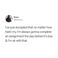 Accepted, How, and Day: Enzo  @elenzo_  I've just accepted that no matter how  hard I try, l'm always gonna complete  an assignment the day before it's due,  & I'm ok with that 😩