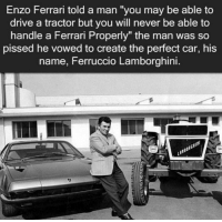 """Ferrari, Memes, and Lamborghini: Enzo Ferrari told a man """"you may be able to  drive a tractor but you will never be able to  handle a Ferrari Properly"""" the man was so  pissed he vowed to create the perfect car, his  name, Ferruccio Lamborghini. The story of Lamborghini 👊🏼"""