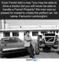 """Ferrari, Memes, and Lamborghini: Enzo Ferrari told a man """"you may be able to  drive a tractor but you will never be able to  handle a Ferrari Properly"""" the man was so  pissed he vowed to create the perfect car, his  name, Ferruccio Lamborghini.  Talent  Explore The story of Lamborghini 👊🏼"""