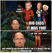 Love, Memes, and Scooby Doo: ENZO'S  ATTACKER  BIG CASS  IT WAS YOU!  @HE WHO LIKES SASHA  ANDIWOULDVEGOTTEN AWAY WITHITTOO, IFITWERENT FOR YOU  MEDDLING KIDS [SWIPE FOR MORE] Gotta love Scooby Doo😂. Anyways really loved this segment last night Enzo's acting was great and big Cass's promo had great intensity where he spoke the absolute truth. Curious to see where things go from here. Still not sure if it was a good decision to break them up but time will tell. wwe wwememe wwememes enzoamore bigcass enzoandcass kurtangle coreygraves scoobydoo wwefunny therevival bigshow hardyboyz sheamus cesaro wrestler wrestling wrestlingmemes prowrestling professionalwrestling worldwrestlingentertainment wweuniverse wwenetwork wwesuperstars raw wweraw mondaynightraw smackdown smackdownlive nxt