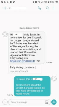 Politics, Happy, and Sunday: eo  ,,11 73% 11:32 PM  Sunday, October 28, 2018  Hi OP is Sarah, l'm  a volunteer for Joel Chupack  for Judge. Joel, endorsed  by Tribune, was President  of Decalogue Society, the  Jewish bar association, and  started their Committee  Against Anti-Semitism.  Early voting info:  https://bit.ly/2HzLkCR Thx!  10:08 AM  Early Voting Locations|  https://bit.ly/2HzLkCR  Hi Sarah, this is  OP  Tell me more about the  Jewish bar association, do  they have any specials or  happy hours?  1:32 PM  Enter message