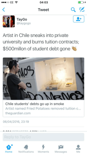 playdohnt:  vuittonable:  When will banksy  Come to America   now this is art that serves the public : eo EE  04:03  Tweet  TayGo  @taygogo  Artist in Chile sneaks into private  university and burns tuition contracts;  $500millon of student debt gone  Chile students' debts go up in smoke  Artist named Fried Potatoes removed tuition c..  theguardian.com  06/04/2016, 23:19  Home Notifications Moments Messages  Me playdohnt:  vuittonable:  When will banksy  Come to America   now this is art that serves the public