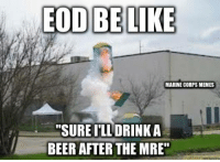"Marine Memes: EOD BE LIKE  MARINE CORPS MEMES  ""SURE ILL DRINK A  BEER AFTER THE MRE"""