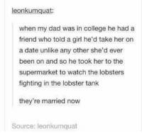 College, Dad, and Tumblr: eonkumquat  when my dad was in college he had a  friend who told a girl he'd take her on  a date unlike any other she'd ever  been on and so he took her to the  supermarket to watch the lobsters  fighting in the lobster tank  they're married now  Source: leonkumquat awesomacious:  Oh good lord.