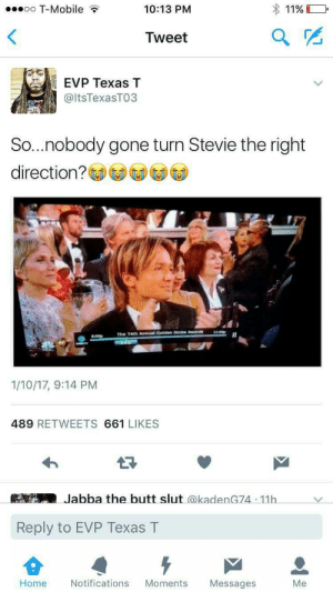 Blackpeopletwitter, Butt, and Funny: eoo T-Mobile  10:13 PM  1196  Tweet  EVP Texas T  @ltsTexasTO3  So...nobody gone turn Stevie the right  direction?  LOO  The  741h Annual Golden Globe Awa  1/10/17, 9:14 PM  489 RETWEETS 661 LIKES  Jabba the butt slut @kadenG74 11h  Reply to EVP Texas T  Home  Notifications Moments Messages  Me Someone help my man Stevie out #meme #funny #blackpeopletwitter #lmao