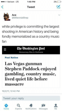 Blackpeopletwitter, Life, and Music: ..eoo Verizon LTE  1:40 PM  Tweet  Ace  @MillennialShep  white privilege is committing the largest  shooting in American history and being  fondly memorialized as a country music  fan  The Washington Post  Democracy Dies in Darkness  Post Nation  Las Vegas gunman  Stephen Paddock enjoyed  gambling, country music,  lived quiet life before  massacre  10/2/17, 12:42 PM  Tweet your reply  Home  Explore Notifications Messages  Me <p>#allmassmurderersmatter (via /r/BlackPeopleTwitter)</p>