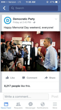 """<p><a href=""""http://communismkills.tumblr.com/post/119769074838/happy-memorial-day-now-heres-obama-eating-ice"""" class=""""tumblr_blog"""">communismkills</a>:</p>  <blockquote><p>""""Happy Memorial Day"""", now here's Obama eating ice cream.</p></blockquote>: eoo Verizon LTE 11:38 AM  4790  Q Searclh  Democratic Party  Friday at 2:45 PM  Happy Memorial Day weekend, everyone!  Like -Comment →Share  8,217 people like this.  Write a comment...  Post  News Feed Requests Messenger Notifications More <p><a href=""""http://communismkills.tumblr.com/post/119769074838/happy-memorial-day-now-heres-obama-eating-ice"""" class=""""tumblr_blog"""">communismkills</a>:</p>  <blockquote><p>""""Happy Memorial Day"""", now here's Obama eating ice cream.</p></blockquote>"""
