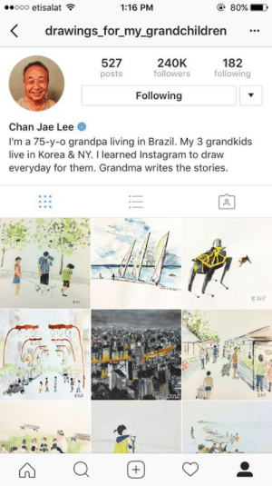 *tips hat*: eooo etisalat  1:16 PM  drawings for_my_grandchildren  527  posts  240K  followers  182  following  Following  Chan Jae Lee  I'm a 75-y-o grandpa living in Brazil. My 3 grandkids  live in Korea & NY. I learned Instagram to draw  everyday for them. Grandma writes the stories.  ERA *tips hat*