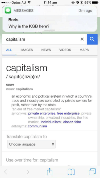 """News, Videos, and Capitalism: eooo Optus AU ?  11:14 am  2m ago  MESSAGES  Boris  Why is the KGB here?  capitalism  ALL  IMAGES  NEWS  VIDEOS  MAPS  capitalism  /kapit(e)Iz(e)m/  noun  noun: capitalism  an economic and political system in which a country's  trade and industry are controlled by private owners for  profit, rather than by the state  """"an era of free-market capitalism""""  synonyms: private enterprise, free enterprise, private  ownership, privatized industries, the free  market, individualism; laissez-faire  antonyms: communism  Translate capitalism to  Choose language  Use over time for: capitalism <p>Oh blyat&hellip;</p>"""