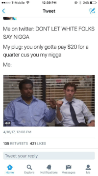 Blackpeopletwitter, Gif, and My Nigga: eooo T-Mobile?  e24%  12:39 PM  Tweet  Me on twitter: DONT LET WHITE FOLKS  SAY NIGGA  My plug: you only gotta pay $20 for a  quarter cus you my nigga  Me:  GIF  4/18/17, 12:08 PM  135 RETWEETS 421 LIKES  Tweet your reply  Home  Explore Notifications Messages  Me <p>capitalism strikes again (via /r/BlackPeopleTwitter)</p>