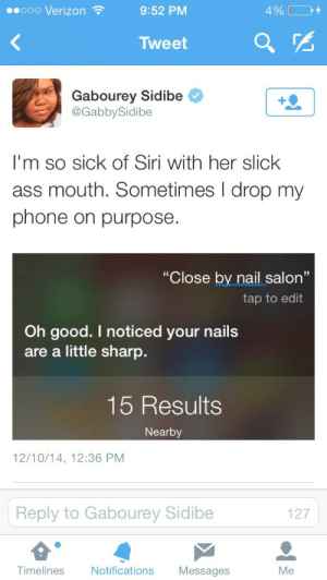 """Ass, Gabourey Sidibe, and Phone: eooo Verizon  9:52 PM  4%  Tweet  Gabourey Sidibe  @GabbySidibe  I'm so sick of Siri with her slick  ass mouth. Sometimes I drop my  phone on purpose  """"Close by.nail salon""""  tap to edit  Oh good. I noticed your nails  are a little sharp.  15 Results  Nearby  12/10/14, 12:36 PM  Reply to Gabourey Sidibe  127  Timelines  Notifications Messages  Me"""