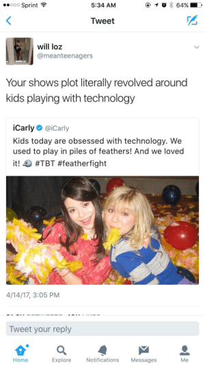 iCarly, Target, and Tbt: eoooo Sprint  5:34 AM  Tweet  will loz  @meanteenagers  Your shows plot literally revolved around  kids playing with technology  iCarly @iCarly  Kids today are obsessed with technology. We  used to play in piles of feathers! And we loved  it! #TBT #featherfight  4/14/17, 3:05 PM  Tweet your reply  Home  Explore  Notifications Messages  Me iCarly knows their target audience