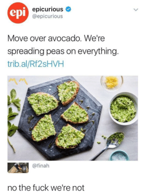 Shit, Avocado, and Fuck: epi  epicurious  @epicurious  Move over avocado. We're  spreading peas on everything  trib.al/Rf2sHVH  @finah  no the fuck we're not No no nooo keep that shit (i.redd.it)