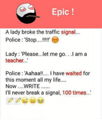 Life, Memes, and Police: Epic  A lady broke the traffic signal...  Police Stop  Lady Please...let me go. .I am a  teacher...  Police Aahaa!!.... I have waited for  this moment all my life....  Now... WRITE  I'll never break a signal, 100 times. 😀😀