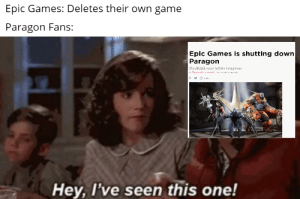 Reddit, Game, and Games: Epic Games: Deletes their own game  Paragon Fans:  Epic Games is shutting down  Paragon  The MOBA never left the bera phase  Hey, I've seen this one! Rip Paragon