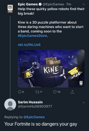 me_irl: Epic Games @EpicGames 7m  Help these quirky yellow robots find their  big break!  EPIC  GAMES  STORE  Kine is a 3D puzzle platformer about  three daring machines who want to start  a band, coming soon to the  #EpicGamesStore.  okt.to/fALUs6  EPIC  t3 11  O76  Sarim Hussain  @SarimHu56903977  Replying to @EpicGames  Your Fortnite is so dangers your gay me_irl