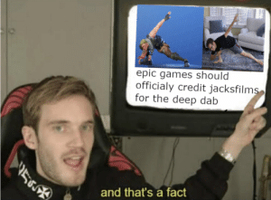 Time to review your legal options, Jack.: epic games should  officialy credit jacksfilms  for the deep dab  56  and that's a fact Time to review your legal options, Jack.