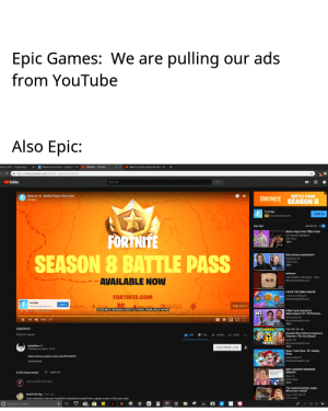 Emoji, Facebook, and Google: Epic Games: We are pulling our ads  from YouTube  Also Epic:  dual's UnitT . Google Docs  x  weekend lo DoList . Google D  ×  ·  unAY . YouTube  https//www.youtube.com/watch J2bux527ct-0s  YouTube  Search  Season 8-Battle Pass Overview  FORTNITE SEASON 8  BATTLE PASS  Fortnite  JUMP IN  Up next  Moms Angry Over Filthy Frank  H3 Podcasat Highlights  FORTNITE  SEASON 8 BATTLE PASS  14:30  Elon memes everywherel  54K views  AVAILABLE NOW  Jack Stauber's Micropop- Topic  Recommended for you  I HATE THE EMOJI MOVIE  FORTNITE.COM  Hate Everything  Fortnite  Skip Adl  ITCH  FORTNITE SEASON 8 BATTLE PASS: AVAILABLE NOW  Filthy Frank Hysteria &  Adpocalypse 2.0-H3 Podcast..  H3 Podcast  Recommended for you  II 0:58/103  LWIAYIAY  416,312 views  1:46:19 New  NSPIRACY THE 10S S3 E6  Craziest Pop Culture Conspiracy  Theories The 10s (React)  REACT  THEORIES  172 Recommended for you  SUBSCRIBED 4,5M  Published on Mer 2, 2019  Super Trash Bros. VS. Dankey  Kang  maxmoefoe  Recommended for you  SHOW MORE  ANTI-VAXXER FACEBOOK  GROUPS  5,765 Comments SORT BY  207K views  Add a public comment...  10-23 New  The Fastest Gaming Laptop  We've Ever Tested  Linus Tech Tips  107K views  kremit the frog 1 hour ago  I just watched a German PewDiePie advertise himself from a green screen of his own room  O  Type here to search *default dance*