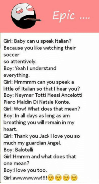 Balotelli: Epic  Girl: Baby can u speak Italian?  Because you like watching their  Soccer  so attentively.  Boy: Yeah I understand  everything  Girl: Mmmmm can you speak a  little of Italian so that l hear you?  Boy: Neymer Totti Messi Ancelotti  Piero Maldin Di Natale Konte.  Girl: Wow! What does that mean?  Boy: In all days as long as am  breathing you will remain in my  heart  Girl: Thank you Jack I love you so  much my guardian Angel.  Boy: Balotelli  Girl mmm and what does that  one mean?  Boy:l love you too.  Girl a