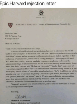 """Chicago, Chief Keef, and College: Epic Harvard rejection letter  March 2015  Office of Admissions and Financial Aid  HARVARD COLLEGE  Molly McGaan  330 W. Webster Ave.  Chicago, Il 60614  Dear Ms. McGaan  Thank you for your interest in Harvard College  After careful consideration of your application, I am sorry to inform you that we are  unable to offer you a place in the class of 2019. This year's application pool was the strongest in  the College's history, and we are unable to offer admission to every student, regardless of their  proficiency in """"dank memes"""", or their level of """"Swagg moneyyyy."""" Although your GPA and  ACT scores were certainly up to our standards, your essays raised some eyebrows at the  admissions meetings For future reference, it is not wise to start an essay with the words, """"listen  here u little slanks"""" and end with """"McGaan out drops mic"""" We also didn't need a copy of  your mixtape,regardless of how """"fire"""" it is (one admissions counselor actually listened to it, and  we are pretty sure 40 minutes of you making animal noises is not """"fire""""), In addition, we will be  returning your copy of Grownups 2 signed by Chancellor Angela Merkel, because you said it's  your """"greatest possession"""" and we don't want it. We also suggest obtaining recommendation  letters from teachers or trusted mentors, not """"my #4 side ho Derek"""" or Chief Keef, who  submitted a picture of a dinosaur drawn in crayon on a rolling paper.  We greatly appreciate your interest in Harvard, and we offer our best wishes of success  as you pursue your educational goals  Sincerely  William R. Fitzsimmons  Dean of Admissions and Financial Aid Epic"""