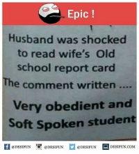 Be Like, Meme, and Memes: Epic  Husband was shocked  to read wife's Old  school report card  The comment written....  ery obedient and  Soft Spoken student  K @DESIFUN 1 @DESIFUN @DESIFUN-DESIFUN.COM Twitter: BLB247 Snapchat : BELIKEBRO.COM belikebro sarcasm meme Follow @be.like.bro