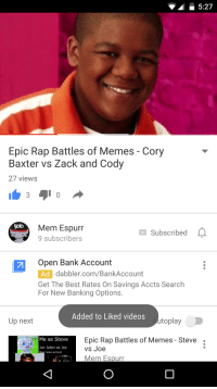 me irl: Epic Rap Battles of Memes Cory  Baxter vs Zack and Cody  27 views  goto  Mem Espurr  Subscribed  9 subscribers  Open Bank Account  Ad dabbler.com/BankAccount  Get The Best Rates On Savings Accts Search  For New Banking Options  Added to Liked videos  toplay  Up next  Epic Rap Battles of Memes Steve  Me as Steve  Jon Jafari as Joe  vs Joe  BIack Jesus as Kevin  Mem Espurr me irl