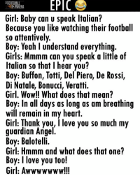 Haha 😀 😀: EPIC  RENA  Girl: Baby can u speak ltalian?  Because you like watching their football  so attentively  Boy: Yeah l understand everything  Girls: Mmmm can you speak a little of  Italian so that l hear you?  Boy: Buffon, Totti, Del Piero, De Rossi,  Di Natale, Bonucci, Veratti.  Girl, Wow!! What does that mean?  Boy: In all days as long as am breathing  Will remain in my heart.  Girl: Thank you, I love you so much my  guardian Angel  Boy: Balotelli.  Girl: Hmmm and what does that one?  Boy: I love you too!  Girl: Awwwwwww!!! Haha 😀 😀