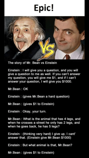 Facebook, Mr. Bean, and Animal: Epic!  The story of Mr. Bean vs Einstein  Einstein I will give you a question, and you will  give a question to  my question, you will give me $1, and if I can't  answer your question, I will give you $1000.  me as well. If you can't answer  Mr.Bean: OK  Einstein (gives Mr.Bean a hard question)  Mr.Bean (gives $1 to Einstein)  Einstein Okay, your turn.  Mr.Bean What is the animal that has 4 legs, and  when he crosses a street he only has 2 legs, and  when he goes back, he has 5 legs?  Einstein (thinking very hard) I give up, I cant  answer that. (Einstein give Mr.Bean $1000)  Einstein But what animal is that, Mr.Bean?  Mr.Bean (gives $1 to Einstein) Facebook for the win