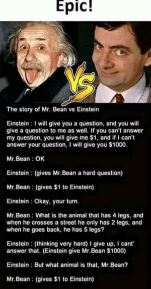 Community, Mr. Bean, and Animal: Epic!  The story of Mr. Bean vs Einstein  Einstein I will give you a question, and you will  give a question to me as well. If you can't answer  my question, you will give me $1, and if I can't  answer your question, I will give you $1000.  Mr.Bean: OK  Einstein : (gives Mr.Bean a hard question)  Mr.Bean (gives $1 to Einstein)  Einstein: Okay, your turn.  Mr.Bean What is the animal that has 4 legs, and  when he crosses a street he only has 2 legs, and  when he goes back, he has 5 legs?  Einstein: (thinking very hard) I give up. I cant  answer that. (Einstein give Mr.Bean $1000)  Einstein But what animal is that, Mr.Bean?  Mr.Bean (gives $1 to Einstein) Posted unironically to a gaming community
