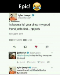 Joshing: Epic!  -tyler joseph  @tylerrjoseph  g dolightodun  its been a full year since my good  friend josh died... rip josh  15/01/2017, 21:11  26K RETWEETS 208K LIKES  josh dun·@joshuadun  @tylerrjoseph stop telling everyone  im dead  わ3,466仁 65.3Kり129K pa  tyler joseph @tyler...  sometimes it still feels like he  -tweets me