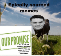 Epically sourced  memes  OURPROMISE  SHAPIRO5 ARE WELL  FED WITH FACTS AND  LOGIC TO PRODUKE  NOTHING BUT THE  FIWEST MEMES