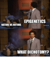 Memes, Nature, and Science: EPIGENETICS  NATURE VS NUTURE  adultswim.com  WHAT DICHOTOMY  aoultswim.com Science explained in memes: a pilot episode