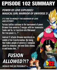 "Android, Anime, and Broly: EPISODE 102 SUMMARY  POWER OF LOVE EXPLODES!  MAGICAL GIRL WARRIOR OF UNIVERSE 2!  IT'S TIME TO MERGE?!THE WARRIOR OF LOVE  AND VICTORY!  FB.COIDABSZexclusives  Furious battles continue in the tournament of power.  Brianne from universe 2 merges with her teammates  Sanka and Su, to transform into Ribrianne!  Her true power i..""  Android 17 attacks Brianne mercilessly in  midle of her transformation. But doing  that makes people of universe 2 complain  about his behavior, and even Goku chimes  in and brates him...!  B.com/DBZexclusive  FUSION  ALLOWED?!?  212  WOULD THIS BE POSSIBLE?>  EXCLUSIVES 🚨Spoiler Alert 🚨 ━━━━━━━━━━━━━━━━━━━━━ dbz dragonball dbzmemes dragonballsuper cosplay comics goku supersaiyangod onepunchman broly anime manga superman dragonballz vegeta trunks naruto hot supersaiyan beerus gohan superhero androids movie trailer zamasu like4lik bardock saiyan vegito"