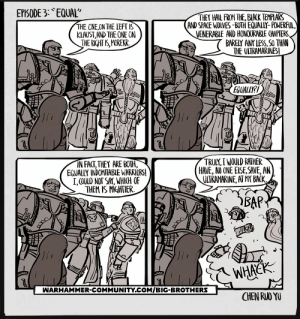 Here's Episode 3 of my Big Brothers webcomic: Equal!: EPISODE 3: EQUAL  THEY HAIL FROM THE, BIACK TEMPLARS  AND SPACE WOLVES-BOTH EQUALLY-POWERFUL  VENERABLE AND HONQURABLE CHAPTERS  BARELY ANY LESS, SO THAN  THE ULTRAMARINES!  THE CNE,ON THE LEFT IS  KLAUST,AND THE ONE ON  THE RIGHT IS,MOREKR  EGUALLY?  TRULY,I WOULD RATHER  HAVE, NO ONE EISE,SAVE, AN  ULTRAMARINE, AT MY BACK.  IN FACT,THEY ARE BOTH,  EQUALLY INDOMITABLE WARRIORS!  I,COULD NOT SAY, WHICH OF  THEM IS MIGHTIER  BAP  WHACK  WARHAMMER-COMMUNITY.COM/BIG-BROTHERS  CHEN RUO YU Here's Episode 3 of my Big Brothers webcomic: Equal!